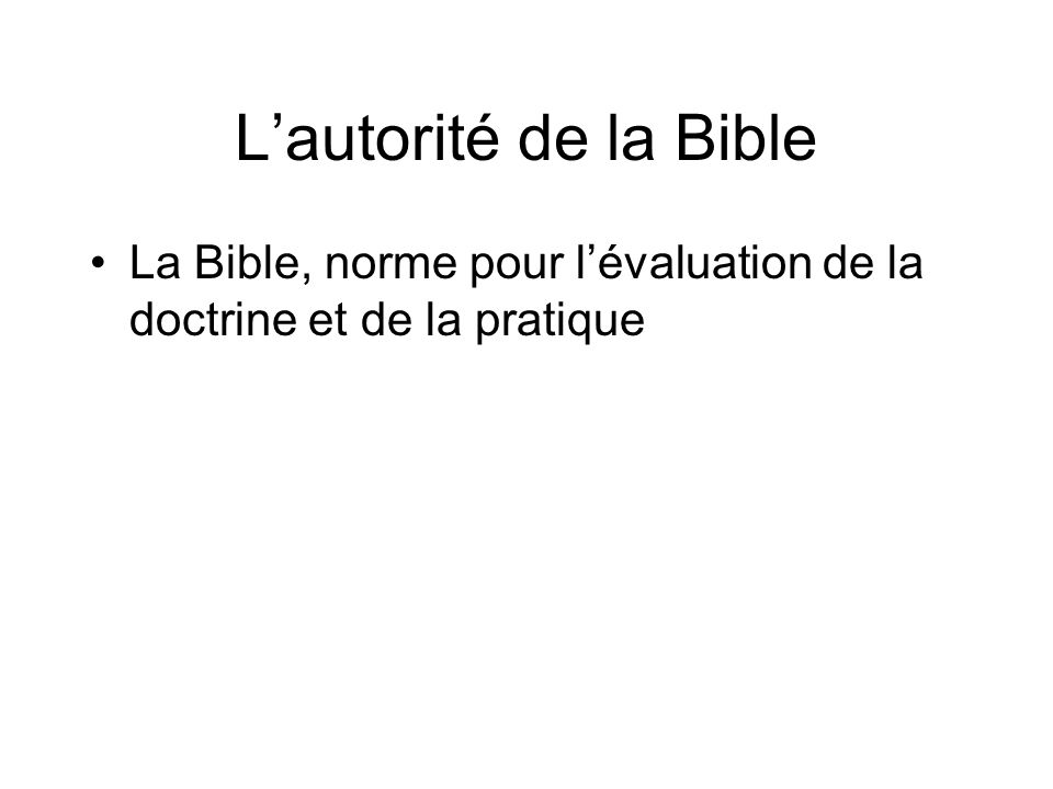 Lautorité de la Bible La Bible, norme pour lévaluation de la doctrine et de la pratique
