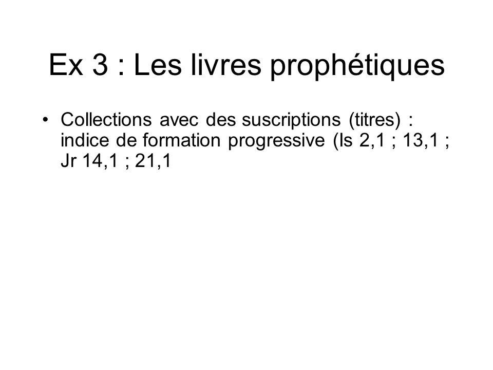 Ex 3 : Les livres prophétiques Collections avec des suscriptions (titres) : indice de formation progressive (Is 2,1 ; 13,1 ; Jr 14,1 ; 21,1