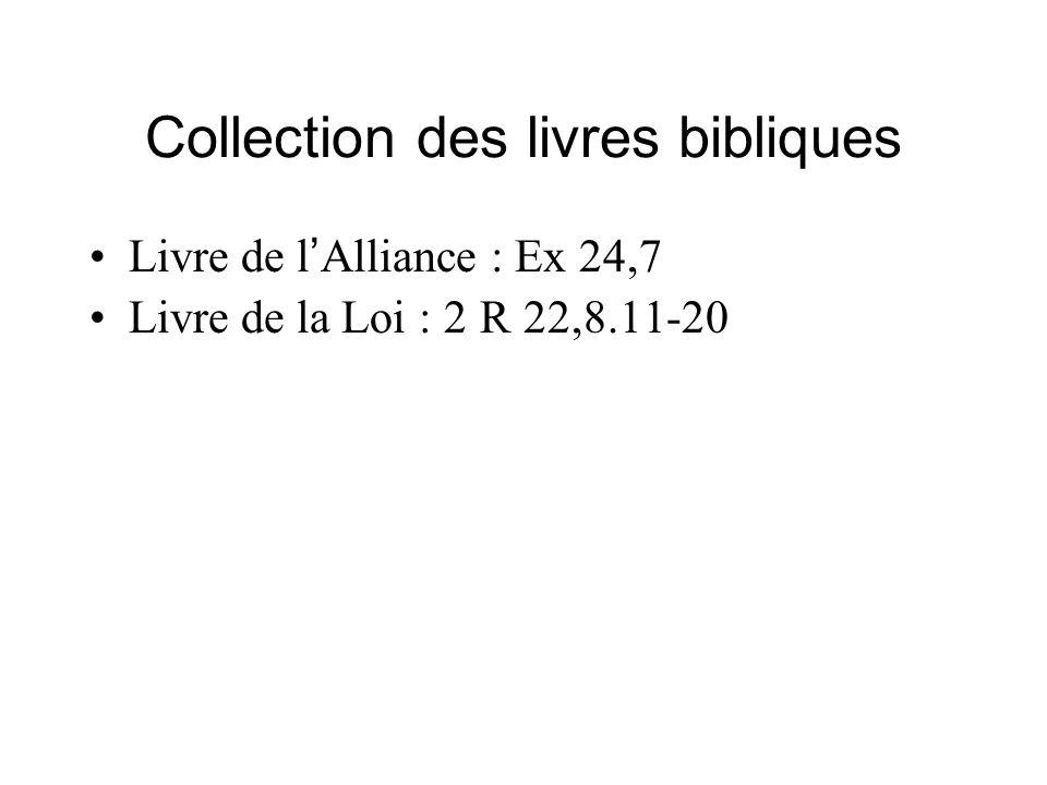 Collection des livres bibliques Livre de l Alliance : Ex 24,7 Livre de la Loi : 2 R 22,8.11-20