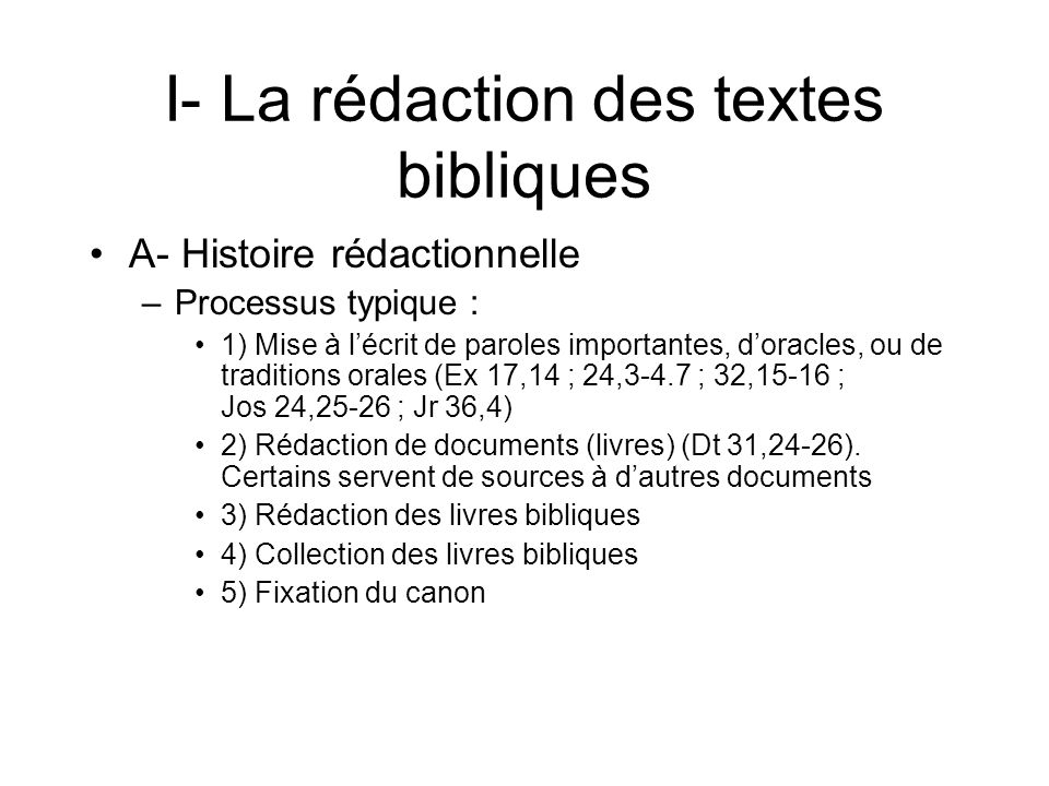 I- La rédaction des textes bibliques A- Histoire rédactionnelle –Processus typique : 1) Mise à lécrit de paroles importantes, doracles, ou de traditions orales (Ex 17,14 ; 24,3-4.7 ; 32,15-16 ; Jos 24,25-26 ; Jr 36,4) 2) Rédaction de documents (livres) (Dt 31,24-26).