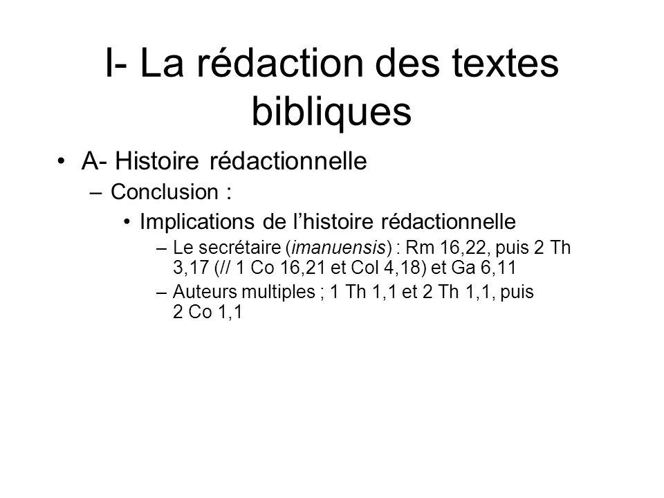 I- La rédaction des textes bibliques A- Histoire rédactionnelle –Conclusion : Implications de lhistoire rédactionnelle –Le secrétaire (imanuensis) : Rm 16,22, puis 2 Th 3,17 (// 1 Co 16,21 et Col 4,18) et Ga 6,11 –Auteurs multiples ; 1 Th 1,1 et 2 Th 1,1, puis 2 Co 1,1