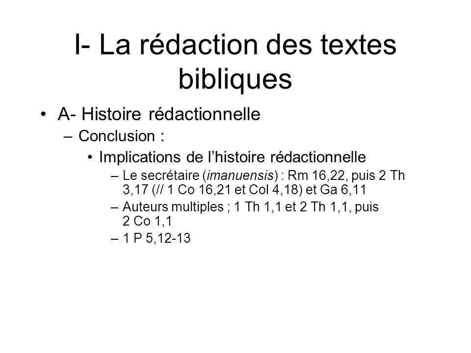 I- La rédaction des textes bibliques A- Histoire rédactionnelle –Conclusion : Implications de lhistoire rédactionnelle –Le secrétaire (imanuensis) : Rm 16,22, puis 2 Th 3,17 (// 1 Co 16,21 et Col 4,18) et Ga 6,11 –Auteurs multiples ; 1 Th 1,1 et 2 Th 1,1, puis 2 Co 1,1 –1 P 5,12-13