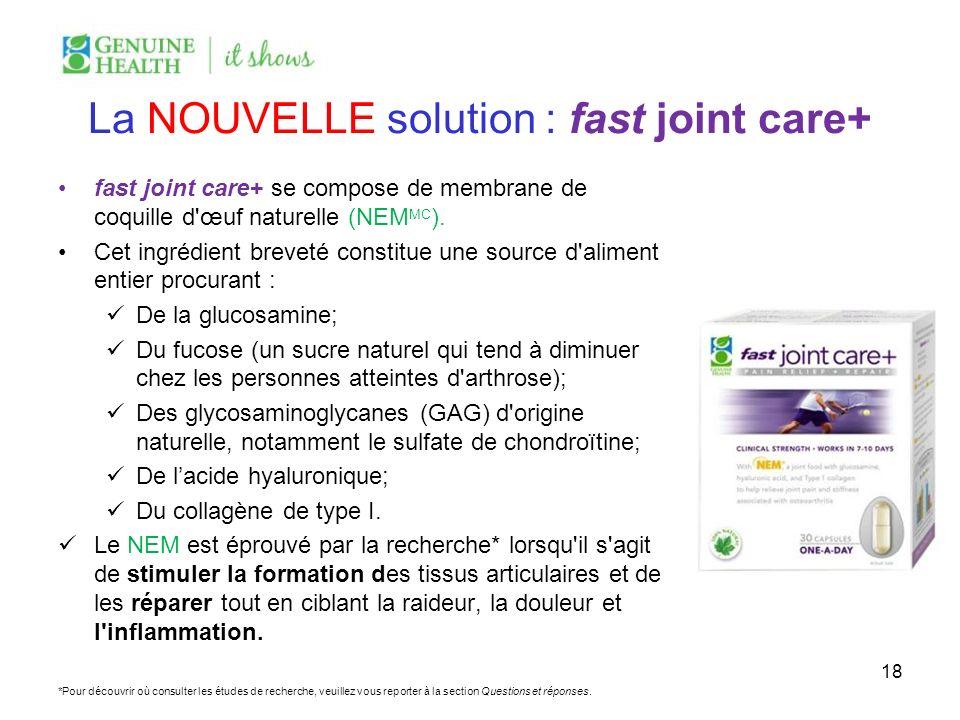 La NOUVELLE solution : fast joint care+ fast joint care+ se compose de membrane de coquille d'œuf naturelle (NEM MC ). Cet ingrédient breveté constitu