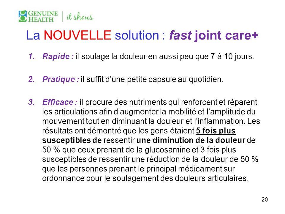 La NOUVELLE solution : fast joint care+ 1.Rapide : il soulage la douleur en aussi peu que 7 à 10 jours. 2.Pratique : il suffit dune petite capsule au