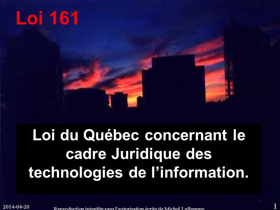 2014-04-20 Reproduction interdite sans l autorisation écrite de Michel Laflamme 1 Loi du Québec concernant le cadre Juridique des technologies de linformation.