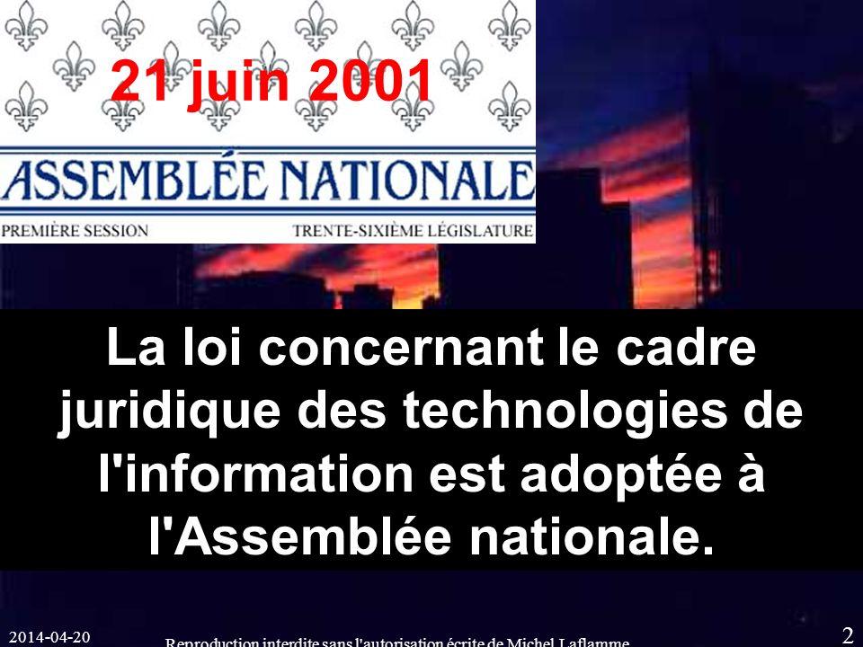 2014-04-20 Reproduction interdite sans l autorisation écrite de Michel Laflamme 2 21 juin 2001 La loi concernant le cadre juridique des technologies de l information est adoptée à l Assemblée nationale.