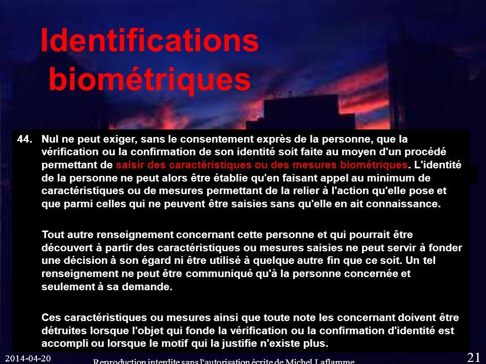 2014-04-20 Reproduction interdite sans l autorisation écrite de Michel Laflamme 21 Identifications biométriques 44.Nul ne peut exiger, sans le consentement exprès de la personne, que la vérification ou la confirmation de son identité soit faite au moyen d un procédé permettant de saisir des caractéristiques ou des mesures biométriques.