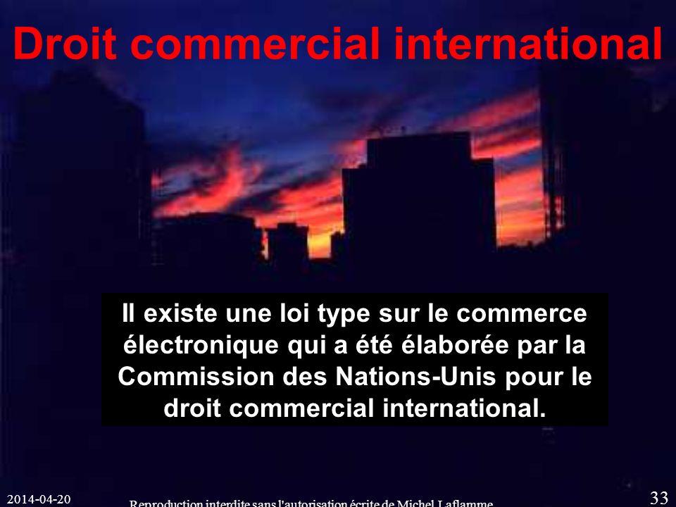 2014-04-20 Reproduction interdite sans l autorisation écrite de Michel Laflamme 33 Droit commercial international Il existe une loi type sur le commerce électronique qui a été élaborée par la Commission des Nations-Unis pour le droit commercial international.