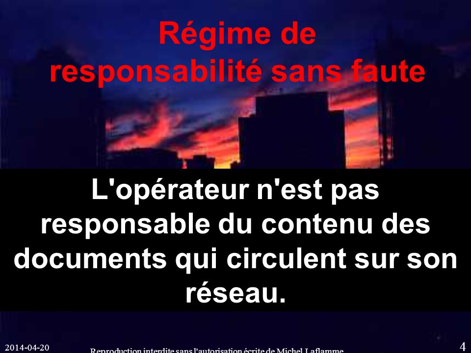 2014-04-20 Reproduction interdite sans l autorisation écrite de Michel Laflamme 4 Régime de responsabilité sans faute L opérateur n est pas responsable du contenu des documents qui circulent sur son réseau.