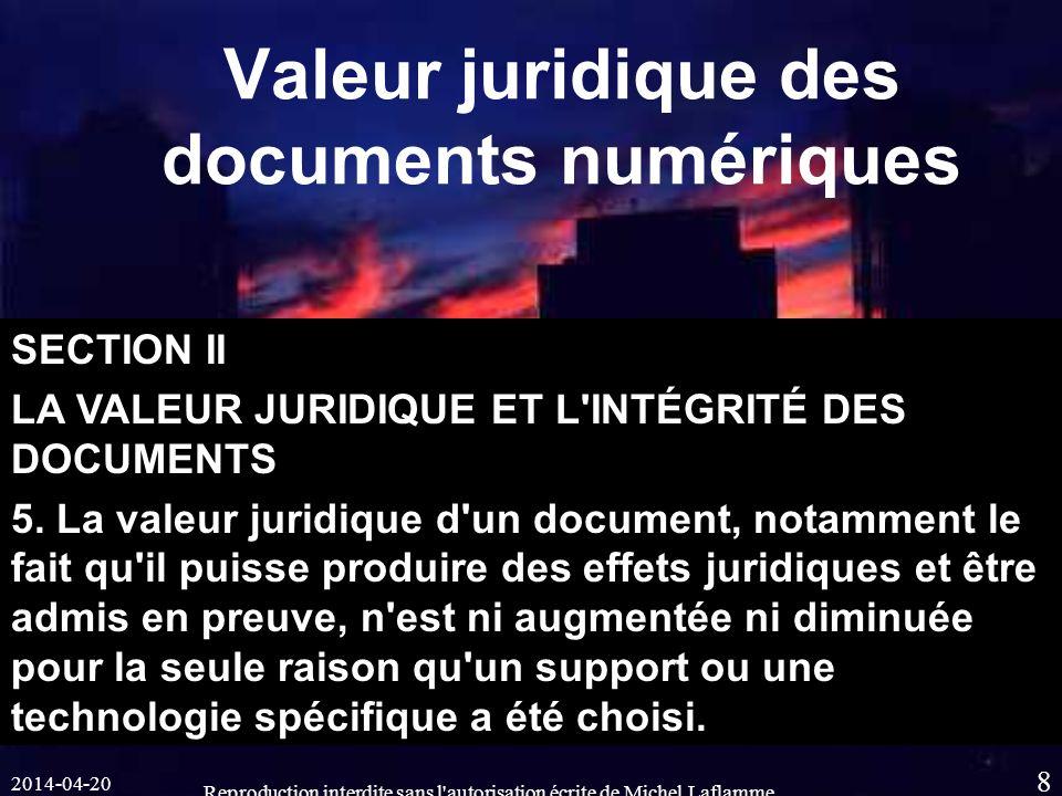 2014-04-20 Reproduction interdite sans l autorisation écrite de Michel Laflamme 8 Valeur juridique des documents numériques SECTION II LA VALEUR JURIDIQUE ET L INTÉGRITÉ DES DOCUMENTS 5.