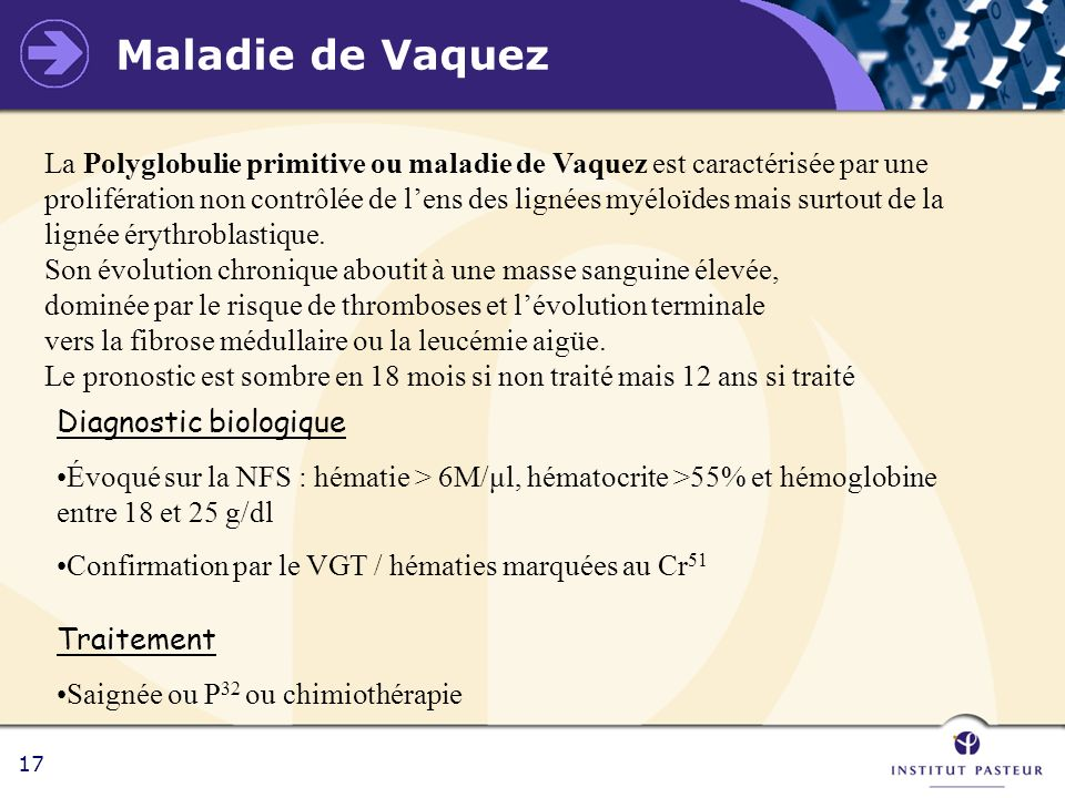 17 Maladie de Vaquez La Polyglobulie primitive ou maladie de Vaquez est caractérisée par une prolifération non contrôlée de lens des lignées myéloïdes
