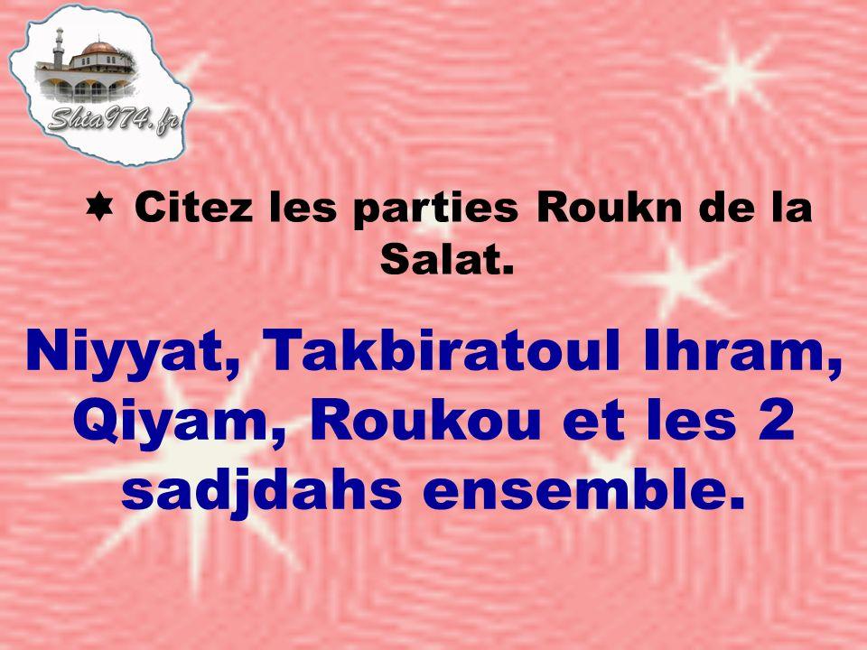 Citez les parties Roukn de la Salat. Niyyat, Takbiratoul Ihram, Qiyam, Roukou et les 2 sadjdahs ensemble.
