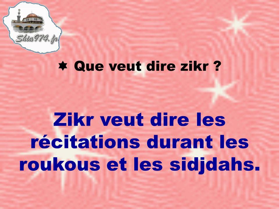 Zikr veut dire les récitations durant les roukous et les sidjdahs.