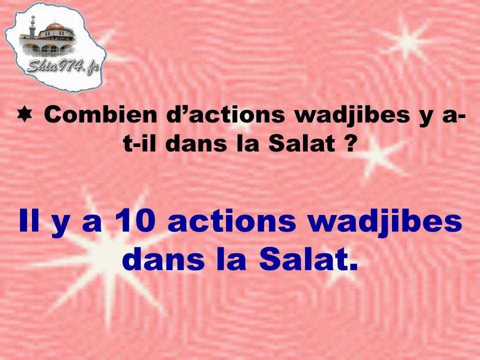 Il y a 10 actions wadjibes dans la Salat. Combien dactions wadjibes y a- t-il dans la Salat ?