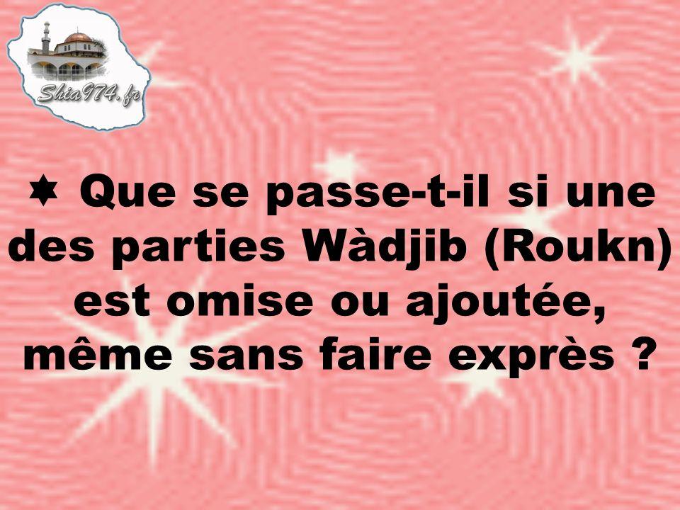 Que se passe-t-il si une des parties Wàdjib (Roukn) est omise ou ajoutée, même sans faire exprès