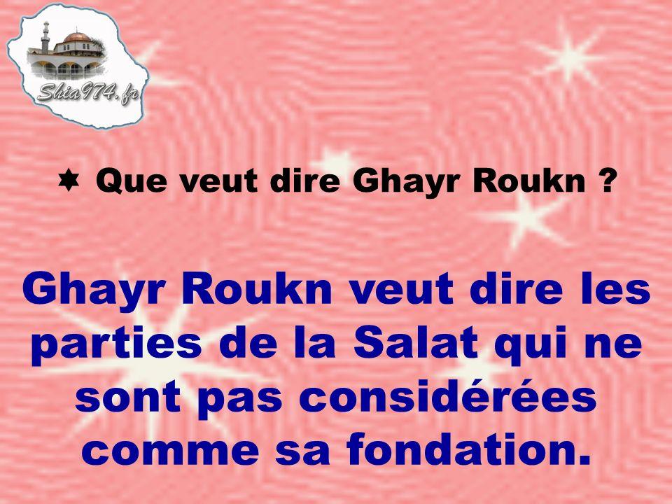 Ghayr Roukn veut dire les parties de la Salat qui ne sont pas considérées comme sa fondation.