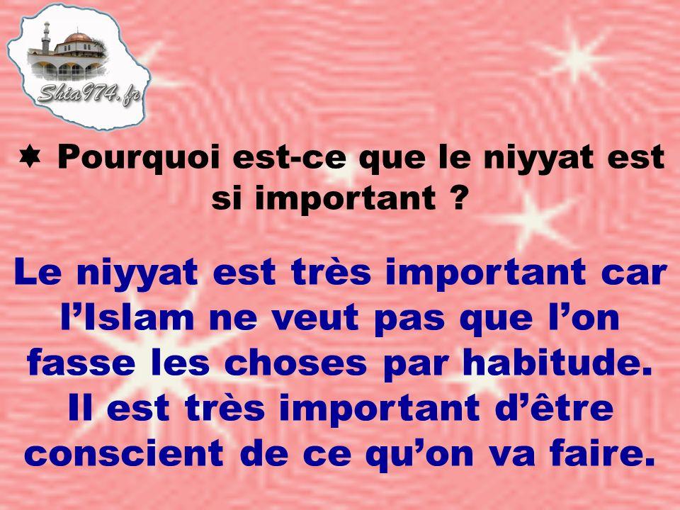 Le niyyat est très important car lIslam ne veut pas que lon fasse les choses par habitude. Il est très important dêtre conscient de ce quon va faire.