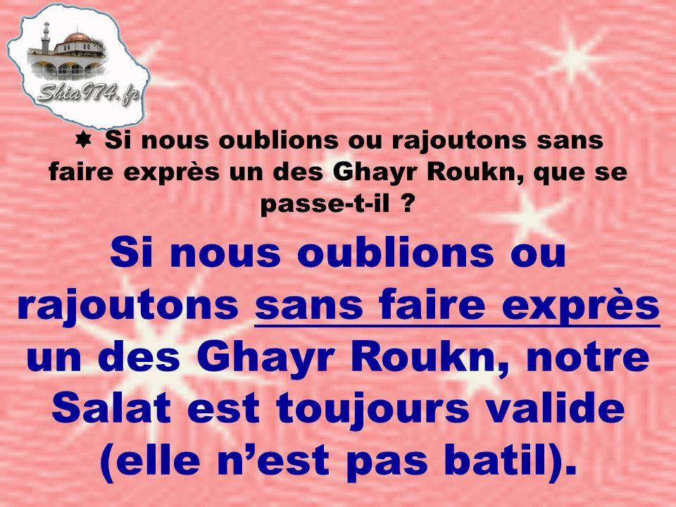Si nous oublions ou rajoutons sans faire exprès un des Ghayr Roukn, notre Salat est toujours valide (elle nest pas batil).