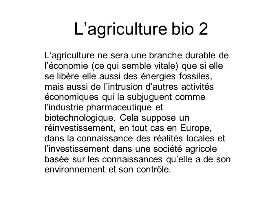 Lagriculture bio 2 Lagriculture ne sera une branche durable de léconomie (ce qui semble vitale) que si elle se libère elle aussi des énergies fossiles, mais aussi de lintrusion dautres activités économiques qui la subjuguent comme lindustrie pharmaceutique et biotechnologique.