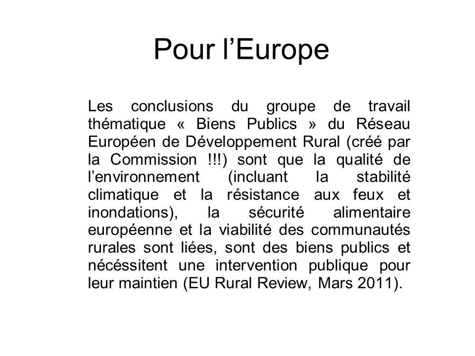 Pour lEurope Les conclusions du groupe de travail thématique « Biens Publics » du Réseau Européen de Développement Rural (créé par la Commission !!!) sont que la qualité de lenvironnement (incluant la stabilité climatique et la résistance aux feux et inondations), la sécurité alimentaire européenne et la viabilité des communautés rurales sont liées, sont des biens publics et nécéssitent une intervention publique pour leur maintien (EU Rural Review, Mars 2011).