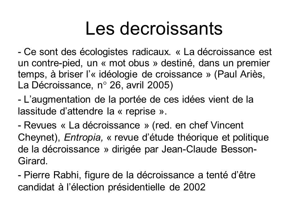 Les decroissants - Ce sont des écologistes radicaux. « La décroissance est un contre-pied, un « mot obus » destiné, dans un premier temps, à briser l«