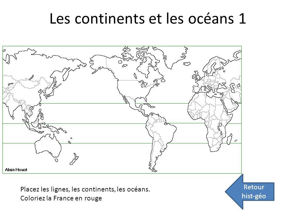 Les continents et les océans 1 Retour hist-géo Placez les lignes, les continents, les océans. Coloriez la France en rouge