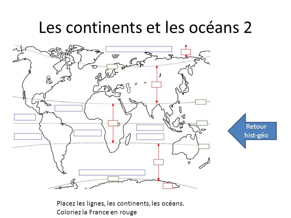 Les continents et les océans 2 Retour hist-géo Placez les lignes, les continents, les océans. Coloriez la France en rouge