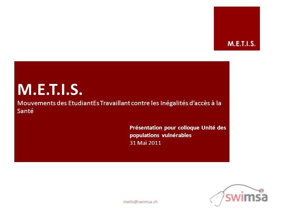 M.E.T.I.S. Mouvements des EtudiantEs Travaillant contre les Inégalités daccès à la Santé Présentation pour colloque Unité des populations vulnérables