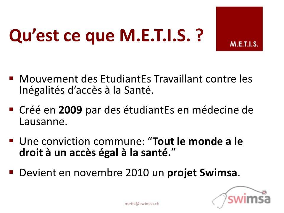 Quest ce que M.E.T.I.S. ? Mouvement des EtudiantEs Travaillant contre les Inégalités daccès à la Santé. Créé en 2009 par des étudiantEs en médecine de