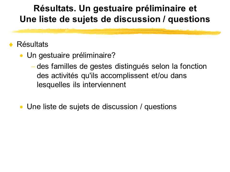 Résultats. Un gestuaire préliminaire et Une liste de sujets de discussion / questions Résultats Un gestuaire préliminaire? des familles de gestes dist