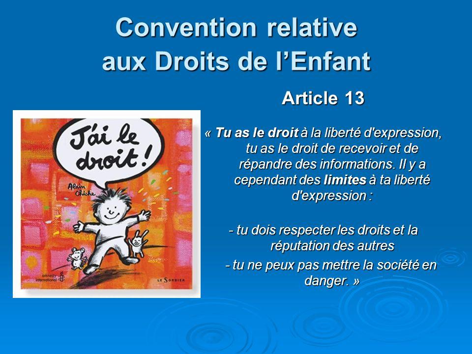 Convention relative aux Droits de lEnfant Article 13 « Tu as le droit à la liberté d'expression, tu as le droit de recevoir et de répandre des informa