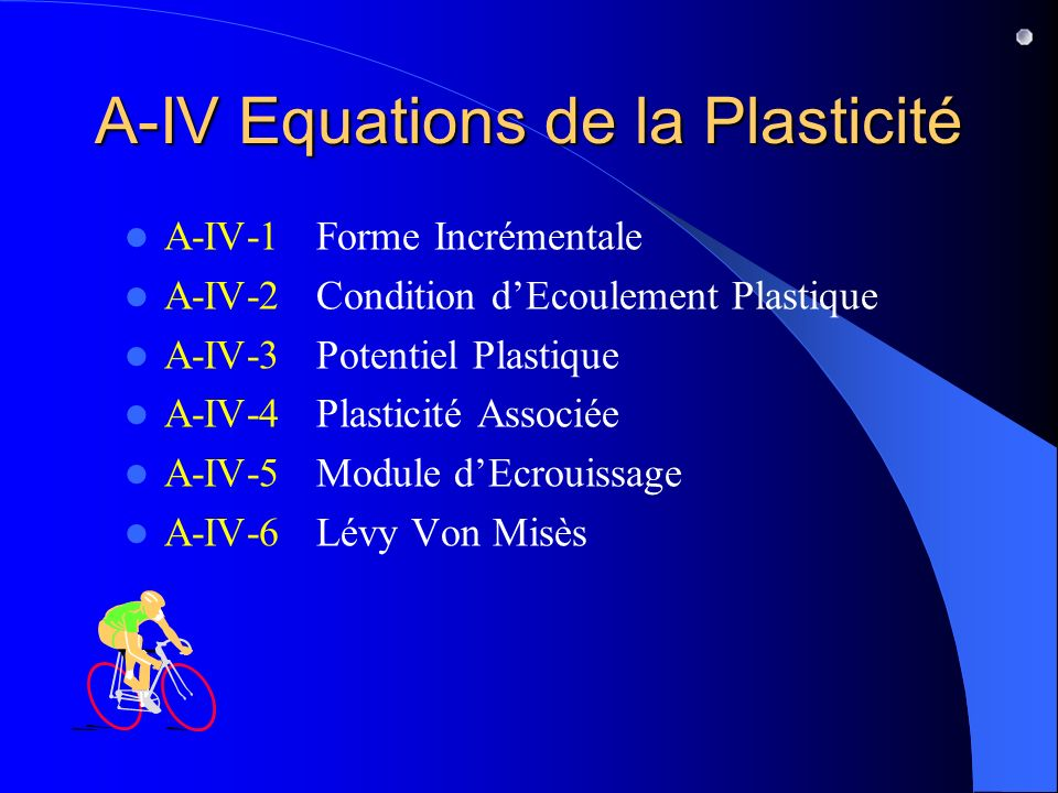 A-IV Equations de la Plasticité A-IV-1 Forme Incrémentale A-IV-2 Condition dEcoulement Plastique A-IV-3 Potentiel Plastique A-IV-4 Plasticité Associée A-IV-5 Module dEcrouissage A-IV-6 Lévy Von Misès