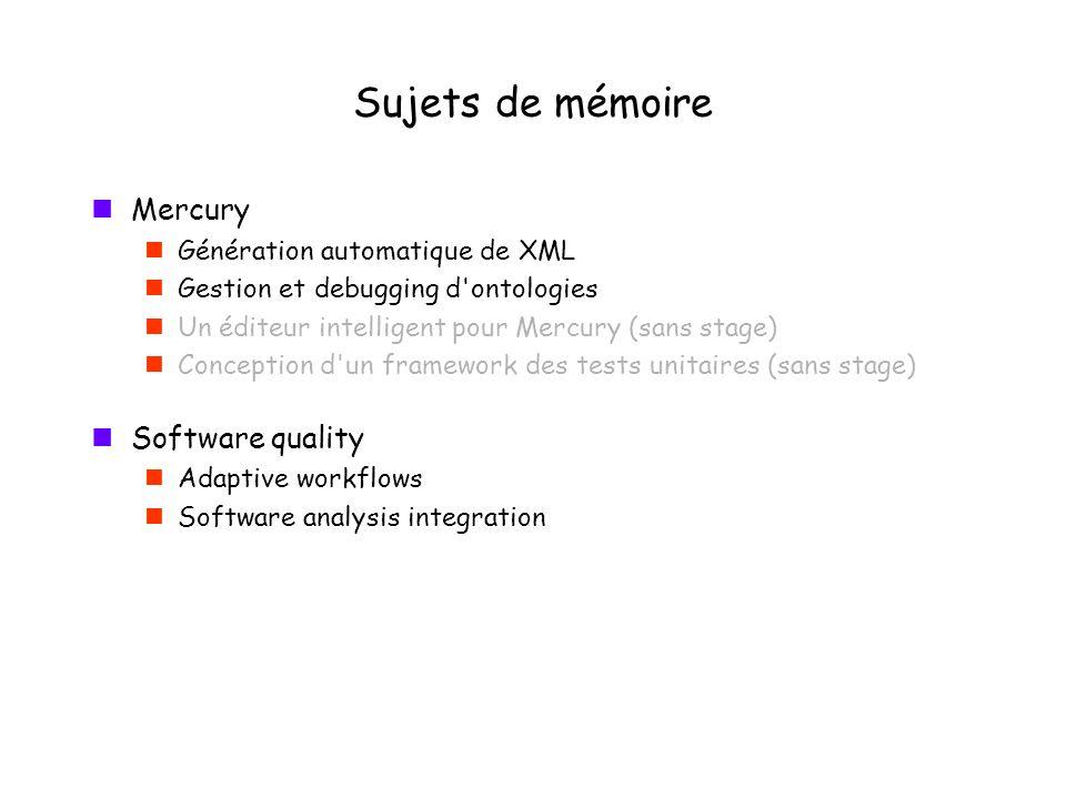 Sujets de mémoire Mercury Génération automatique de XML Gestion et debugging d ontologies Un éditeur intelligent pour Mercury (sans stage) Conception d un framework des tests unitaires (sans stage) Software quality Adaptive workflows Software analysis integration