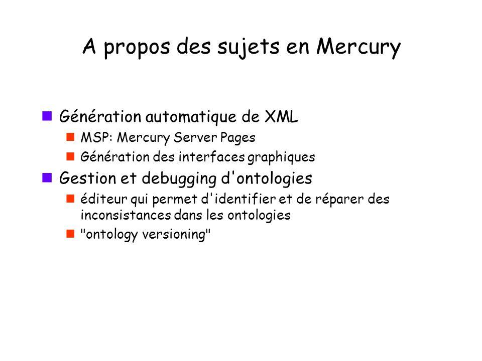 A propos des sujets en Mercury Génération automatique de XML MSP: Mercury Server Pages Génération des interfaces graphiques Gestion et debugging d ontologies éditeur qui permet d identifier et de réparer des inconsistances dans les ontologies ontology versioning