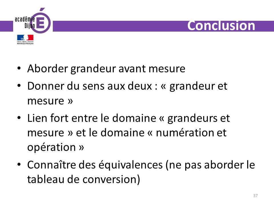 Aborder grandeur avant mesure Donner du sens aux deux : « grandeur et mesure » Lien fort entre le domaine « grandeurs et mesure » et le domaine « numération et opération » Connaître des équivalences (ne pas aborder le tableau de conversion) 37 Conclusion