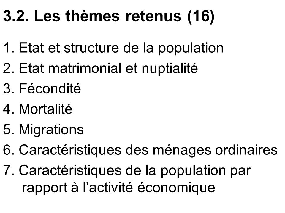 3.2. Les thèmes retenus (16) 1. Etat et structure de la population 2. Etat matrimonial et nuptialité 3. Fécondité 4. Mortalité 5. Migrations 6. Caract