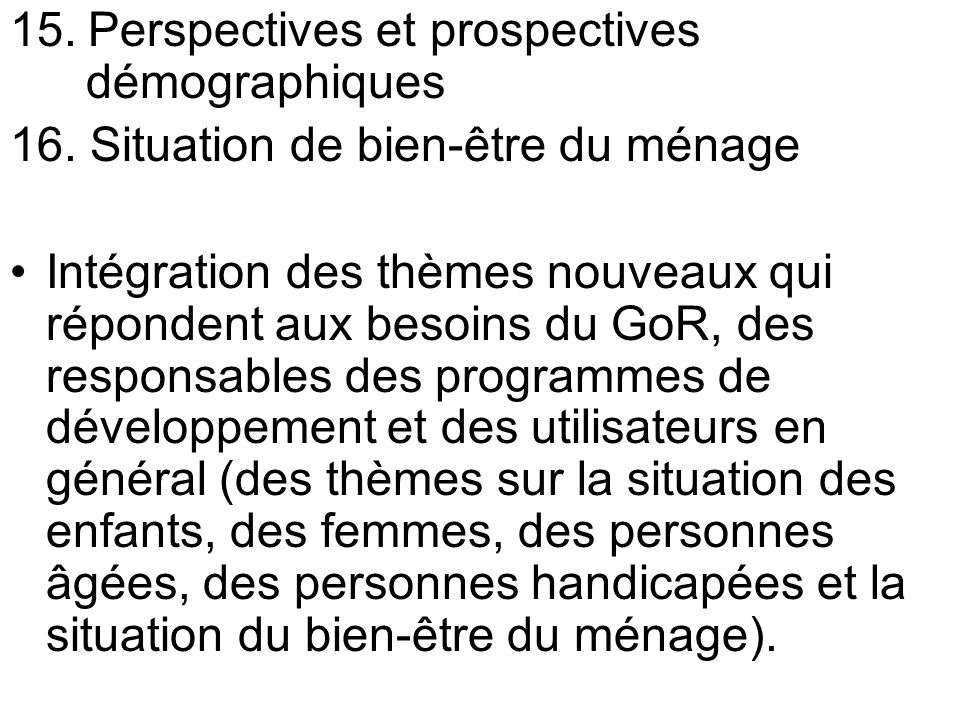 15. Perspectives et prospectives démographiques 16. Situation de bien-être du ménage Intégration des thèmes nouveaux qui répondent aux besoins du GoR,