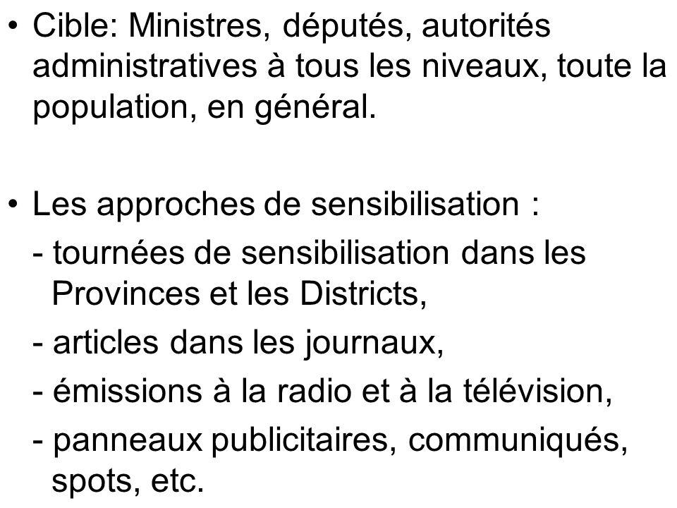 Cible: Ministres, députés, autorités administratives à tous les niveaux, toute la population, en général. Les approches de sensibilisation : - tournée