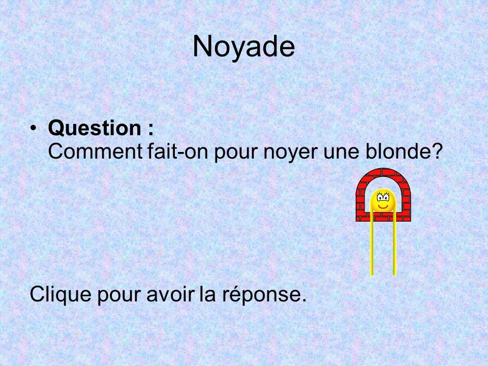 Noyade Question : Comment fait-on pour noyer une blonde? Clique pour avoir la réponse.