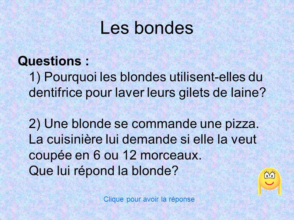 Les bondes Questions : 1) Pourquoi les blondes utilisent-elles du dentifrice pour laver leurs gilets de laine? 2) Une blonde se commande une pizza. La