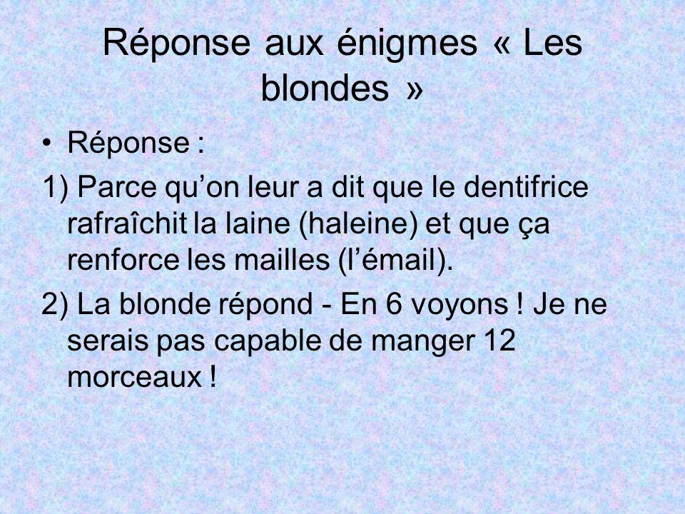 Réponse aux énigmes « Les blondes » Réponse : 1) Parce quon leur a dit que le dentifrice rafraîchit la laine (haleine) et que ça renforce les mailles
