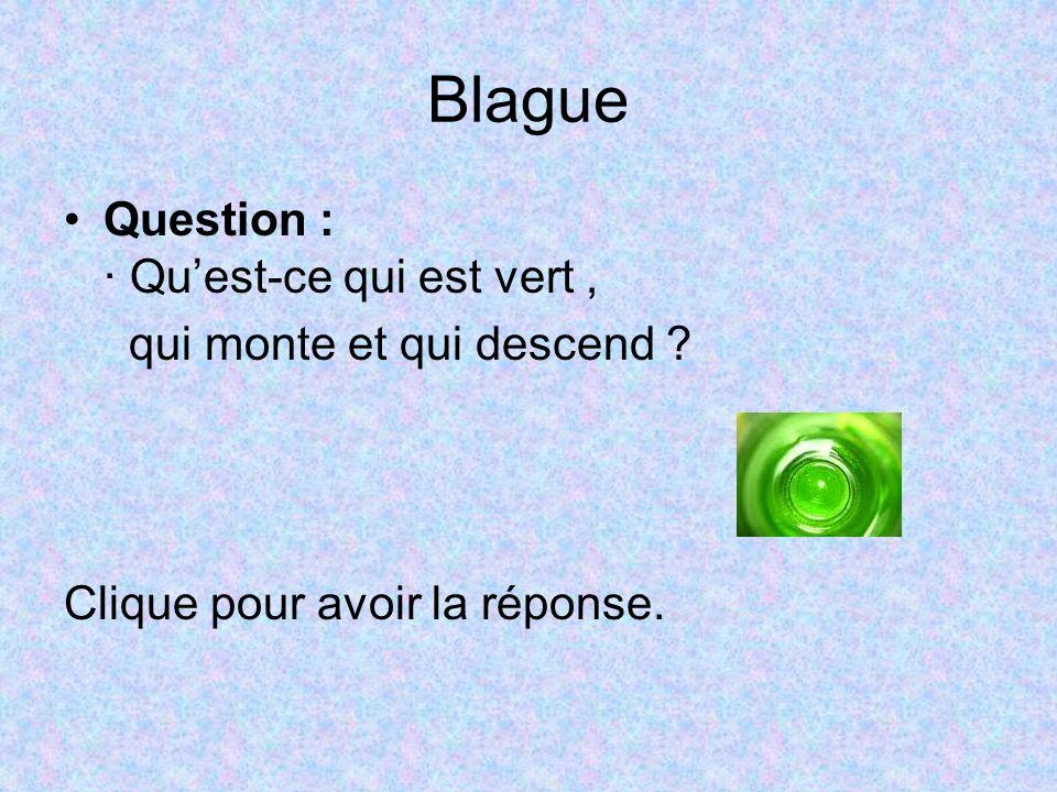 Blague Question : · Quest-ce qui est vert, qui monte et qui descend ? Clique pour avoir la réponse.