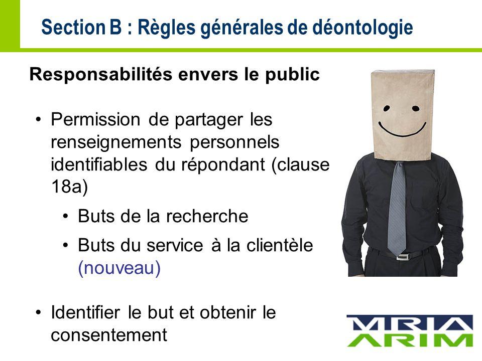 Section B : Règles générales de déontologie Responsabilités envers le public Permission de partager les renseignements personnels identifiables du répondant (clause 18a) Buts de la recherche Buts du service à la clientèle (nouveau) Identifier le but et obtenir le consentement