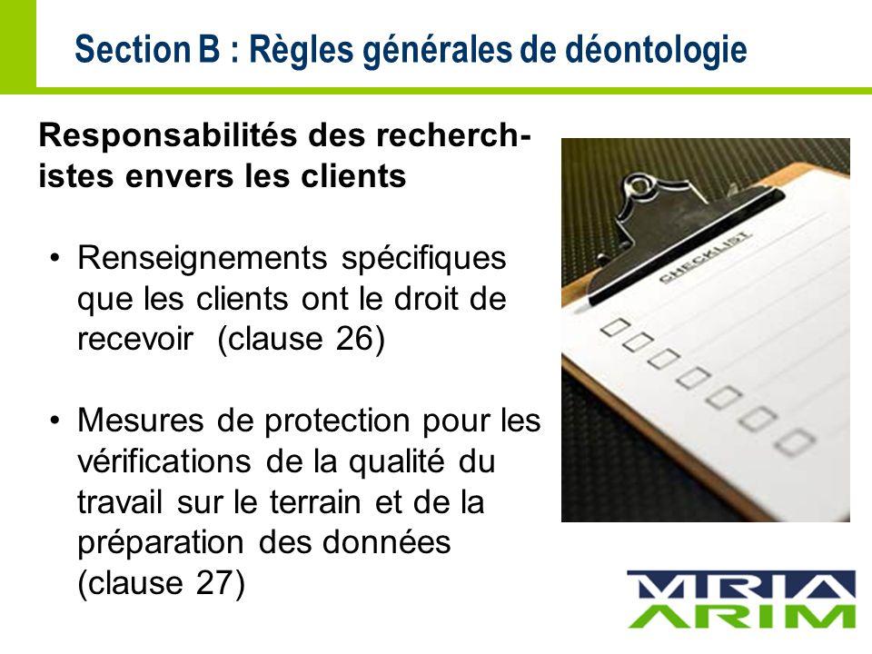 Section B : Règles générales de déontologie Responsabilités des recherch- istes envers les clients Renseignements spécifiques que les clients ont le droit de recevoir (clause 26) Mesures de protection pour les vérifications de la qualité du travail sur le terrain et de la préparation des données (clause 27)