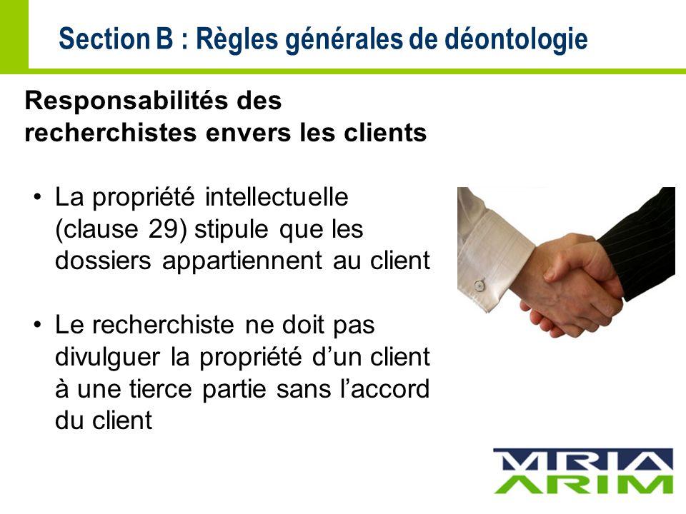 Section B : Règles générales de déontologie Responsabilités des recherchistes envers les clients La propriété intellectuelle (clause 29) stipule que les dossiers appartiennent au client Le recherchiste ne doit pas divulguer la propriété dun client à une tierce partie sans laccord du client