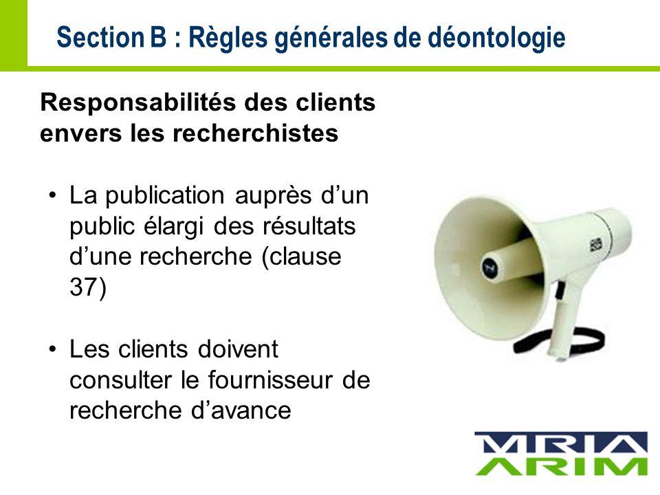 Section B : Règles générales de déontologie Responsabilités des clients envers les recherchistes La publication auprès dun public élargi des résultats dune recherche (clause 37) Les clients doivent consulter le fournisseur de recherche davance