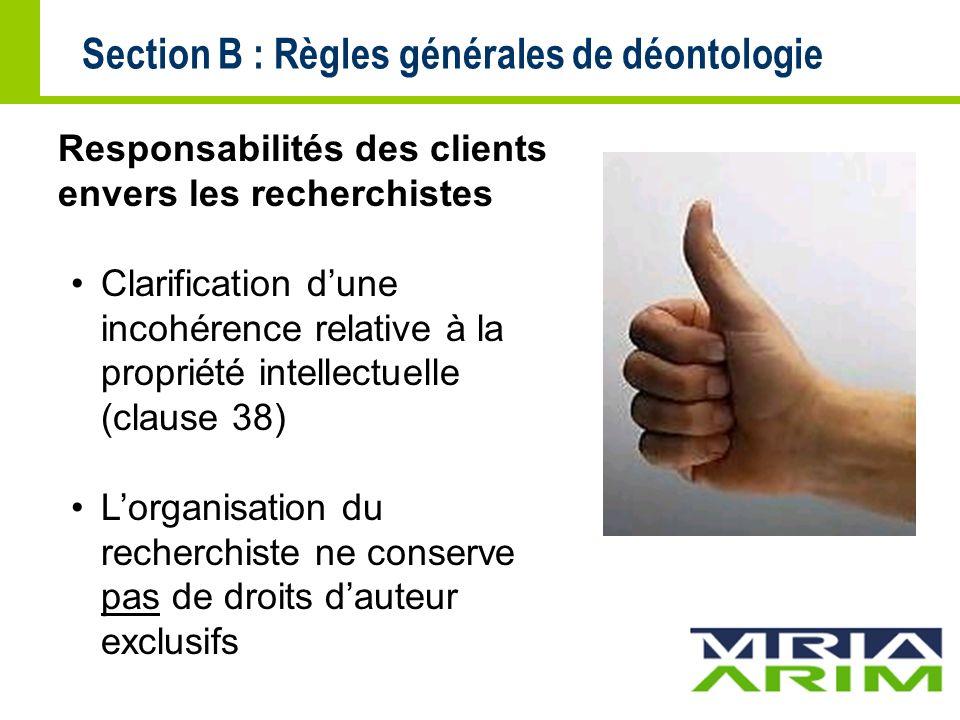 Section B : Règles générales de déontologie Responsabilités des clients envers les recherchistes Clarification dune incohérence relative à la propriété intellectuelle (clause 38) Lorganisation du recherchiste ne conserve pas de droits dauteur exclusifs