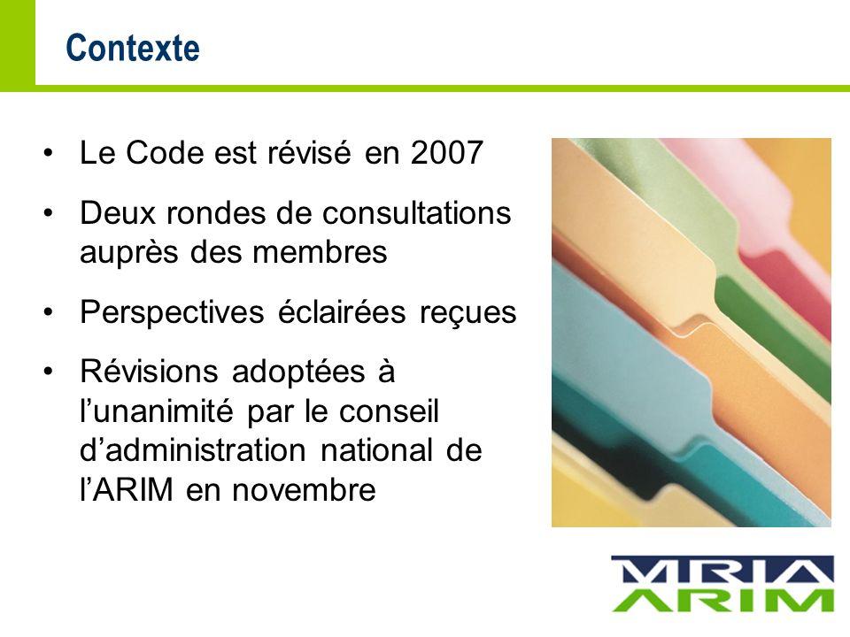 Contexte Le Code est révisé en 2007 Deux rondes de consultations auprès des membres Perspectives éclairées reçues Révisions adoptées à lunanimité par le conseil dadministration national de lARIM en novembre