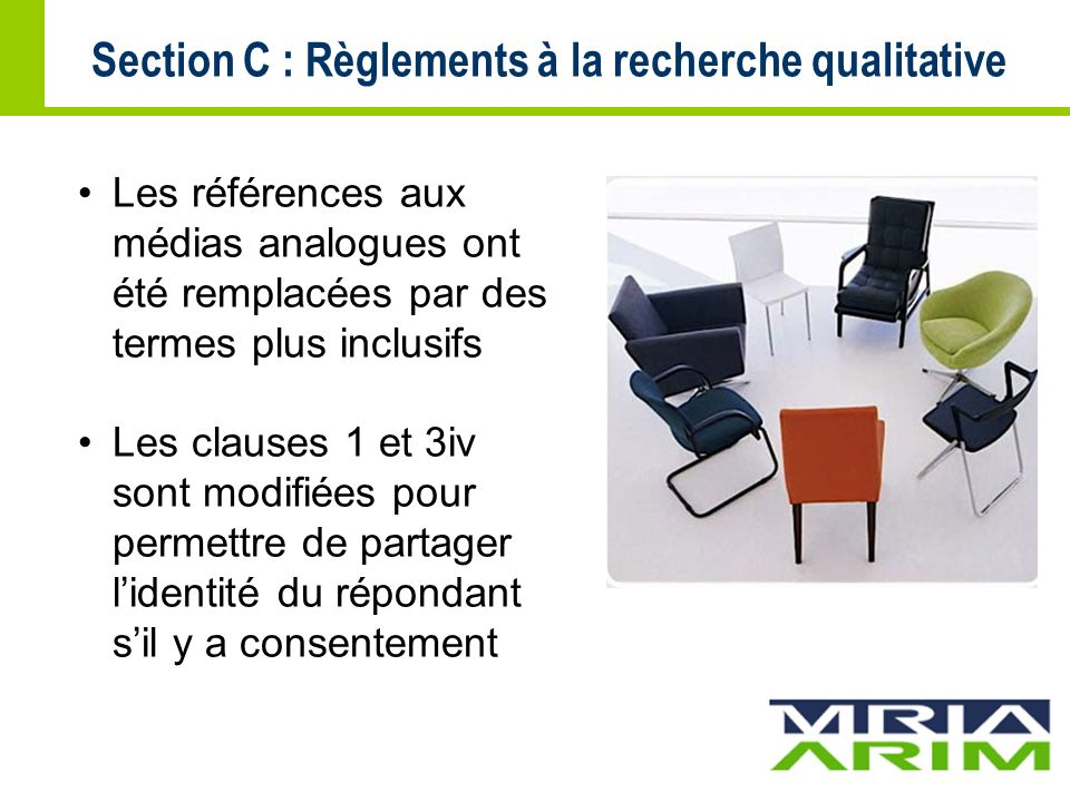 Section C : Règlements à la recherche qualitative Les références aux médias analogues ont été remplacées par des termes plus inclusifs Les clauses 1 et 3iv sont modifiées pour permettre de partager lidentité du répondant sil y a consentement