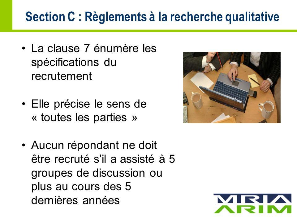 Section C : Règlements à la recherche qualitative La clause 7 énumère les spécifications du recrutement Elle précise le sens de « toutes les parties » Aucun répondant ne doit être recruté sil a assisté à 5 groupes de discussion ou plus au cours des 5 dernières années